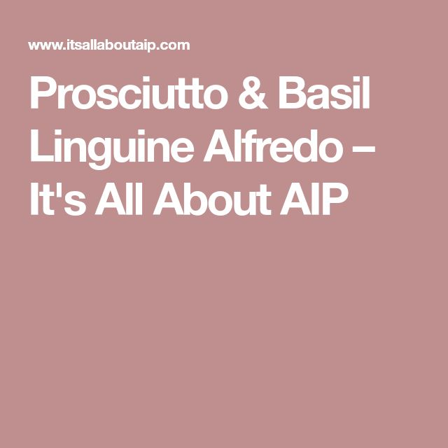 Prosciutto & Basil Linguine Alfredo – It's All About AIP