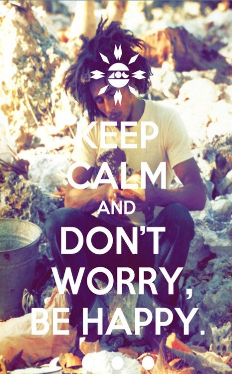 Keep calm and don't worry, be happy.