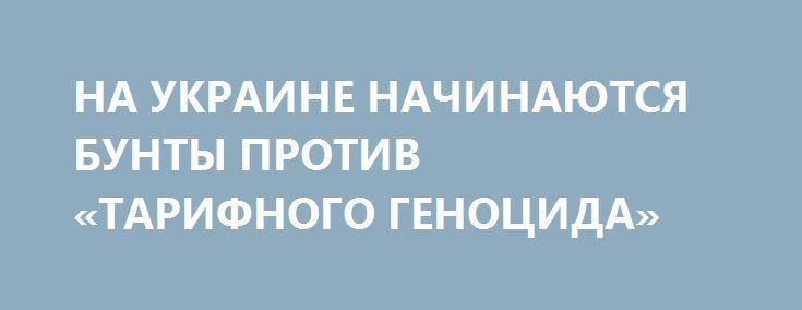 НА УКРАИНЕ НАЧИНАЮТСЯ БУНТЫ ПРОТИВ «ТАРИФНОГО ГЕНОЦИДА» http://rusdozor.ru/2016/07/06/na-ukraine-nachinayutsya-bunty-protiv-tarifnogo-genocida/  Очередное повышение тарифов на газ и услуги ЖКХ на Украине заставило граждан страны выйти на улицу. «Мы вынуждены будем отдавать всю зарплату на оплату коммунальных услуг. А как дальше жить?», – жалуются митингующие. И это лишь малый признак системного энергетического ...