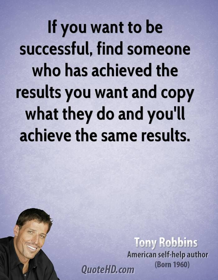 """Find someone who has achieved the results you want and copy what they do and you'll achieve the same results."" ~ Tony Robbins"