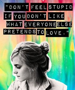 """""""Don't feel stupid if you don't like what everyone else pretends to love."""" -Sam, The Perks of Being a Wallflower."""