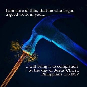 "Philippians 1:6, ""And I am certain that God, who began the good work within you, will continue his work until it is finally finished on the day when Christ Jesus returns."""