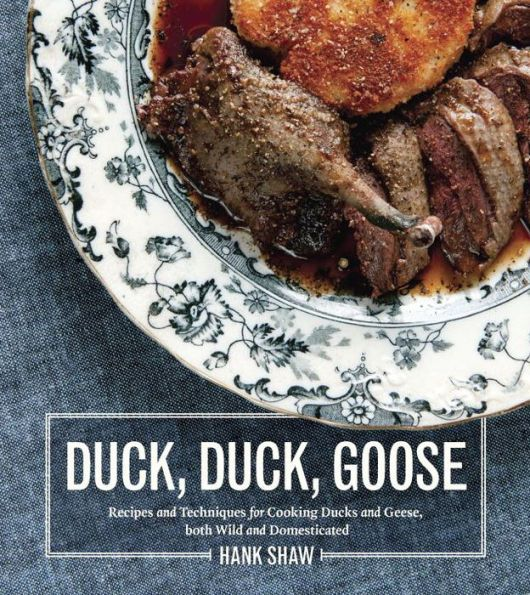 Duck, Duck, Goose: Recipes and Techniques for Cooking Ducks and Geese, both Wild and Domesticated