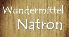 38 Anwendungen für Natron – das Wundermittel für Küche, Haus, Garten und Schönheit