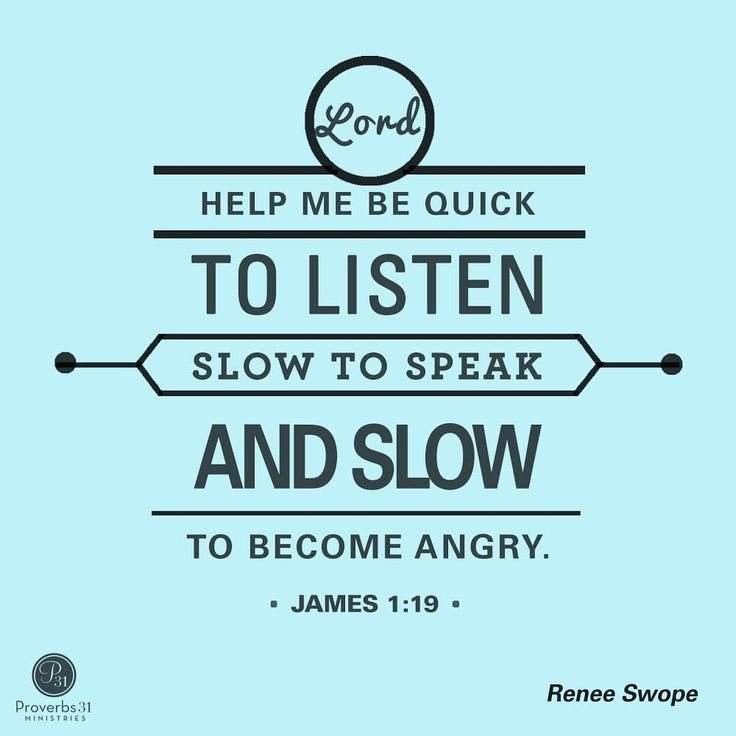 """Lord help me be quick to listen, slow to speak and slow to become angry."" - James 1:19"