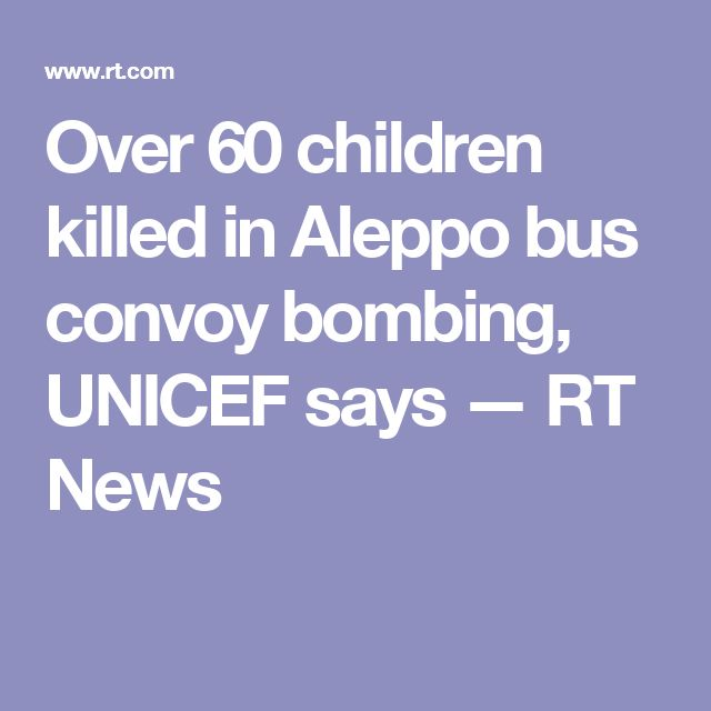 Over 60 children killed in Aleppo bus convoy bombing, UNICEF says — RT News