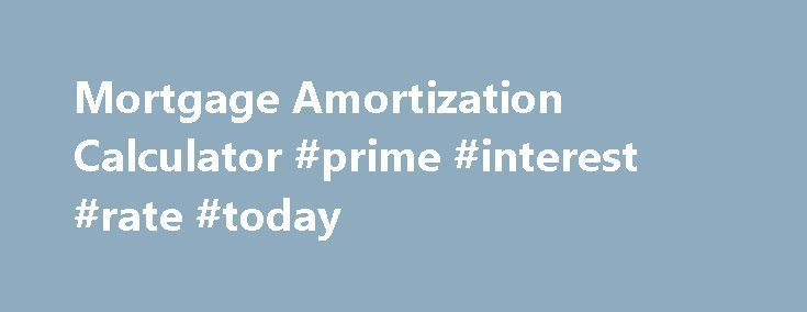 Mortgage Amortization Calculator Prime Interest Rate Today