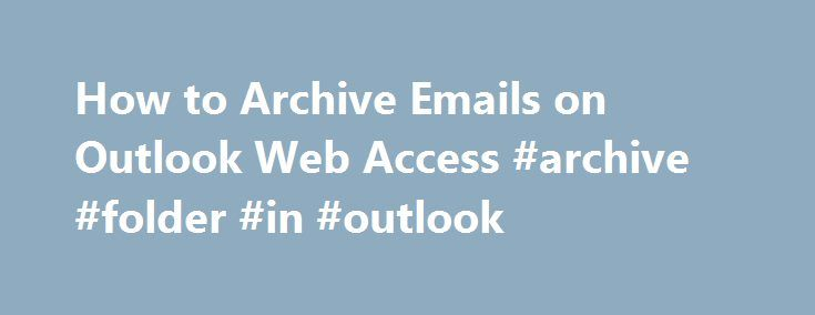 How to Archive Emails on Outlook Web Access #archive #folder #in #outlook http://singapore.remmont.com/how-to-archive-emails-on-outlook-web-access-archive-folder-in-outlook/  # How to Archive Emails on Outlook Web Access credit: Medioimages/Photodisc/Photodisc/Getty Images If you have ever wanted to access your Microsoft Outlook inbox from any computer connected to the Internet, then you have to use Outlook Web Access. Outlook Web Access enables users to access their Microsoft Exchange…