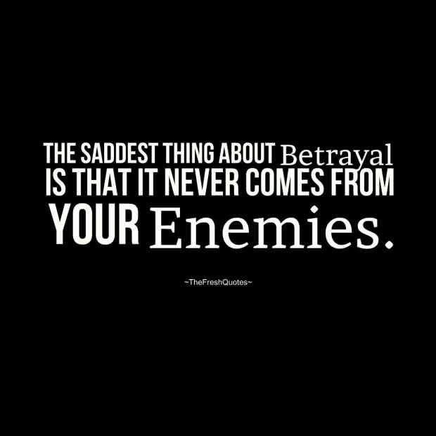 """""""The saddest thing about betrayal is that it never comes from your enemies."""""""