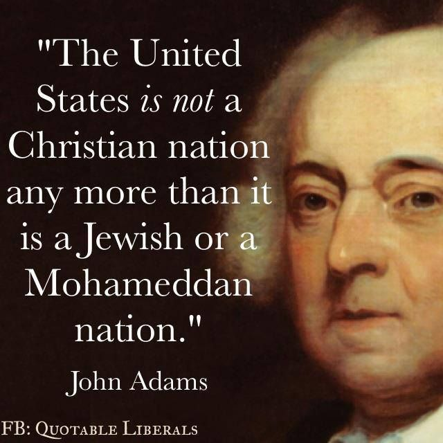 John Adams does not understand how this country was founded. He needs to talk with a right wing religious zealot with uterus issues.
