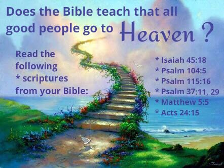 Does the Bible teach that all good people go to heaven ? Scriptures to read: Isaiah 45:18 Psalm 104:5 Psalm 115:16 Psalm 37:11,29 Matthew 5:5 Acts 24:15