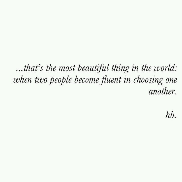 that's the most beautiful thing in the world; when two people become fluent in choosing one another