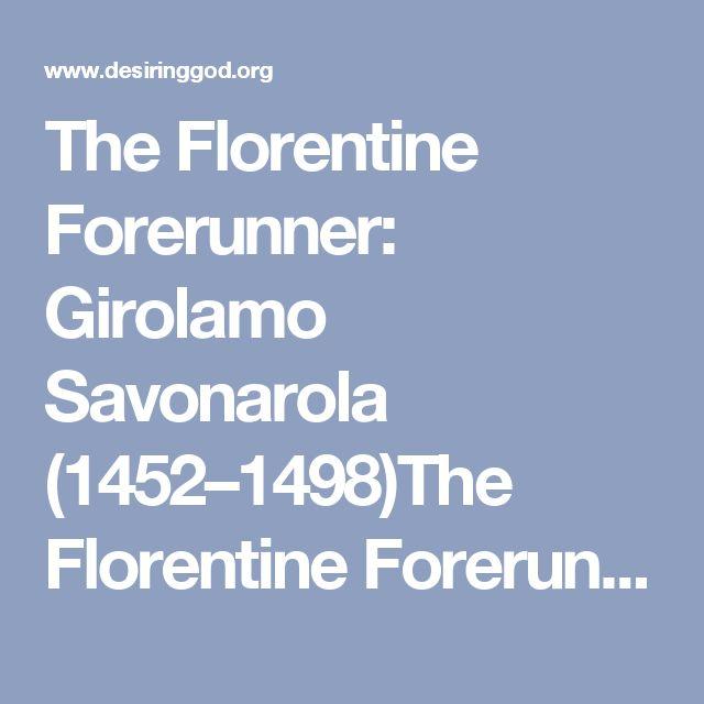 The Florentine Forerunner: Girolamo Savonarola (1452–1498)The Florentine Forerunner | Desiring God