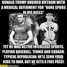 "Donald Trump avoided going to Vietnam with medical deferment for ""bone spurs on his heels"". Yet, he was active in college sports, playing baseball, tennis and squash. Typical Republican: He'll send YOUR kids to war, but HE gets a free pass!"
