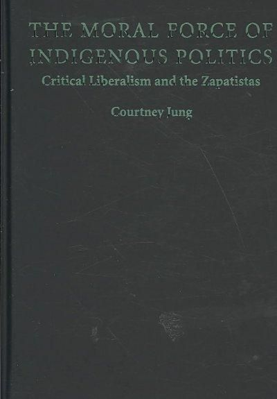 The Moral Force of Indigenous Politics: Critical Liberalism and the Zapatistas (Hardcover)