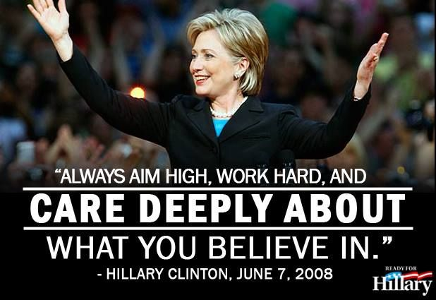 """Hillary Clinton Quote 6/7/2008 """"Always aim high, work hard, and care deeply about what you believe in. Hillary 2016 - we need humanity brought back to our nation."""