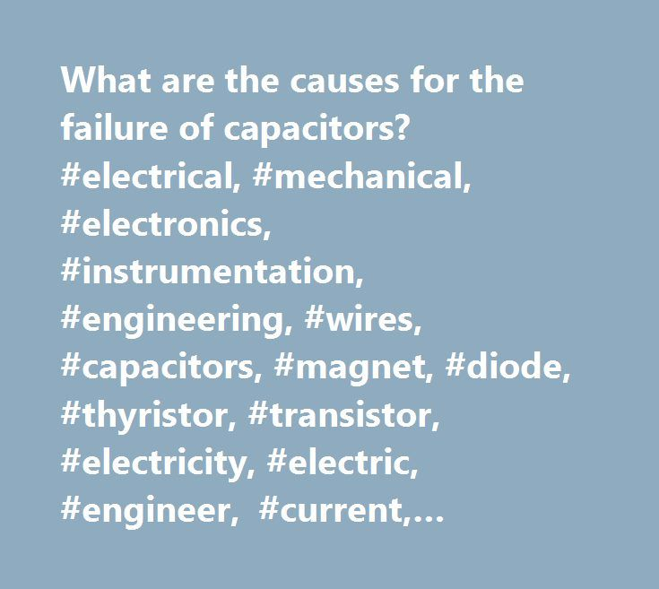 What are the causes for the failure of capacitors? #electrical, #mechanical, #electronics, #instrumentation, #engineering, #wires, #capacitors, #magnet, #diode, #thyristor, #transistor, #electricity, #electric, #engineer, #current, #compressor, #boiler, #motor, #generator, #transformer, #alternator, #pumps, #water, #pressure, #liquid…