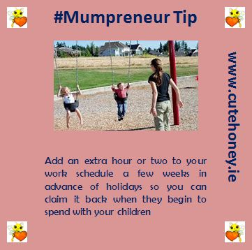 Add an extra hour or two to your work schedule a few weeks in advance of holidays so you can claim it back when they begin to spend with your children. www.mumpreneursupportnetwork.com