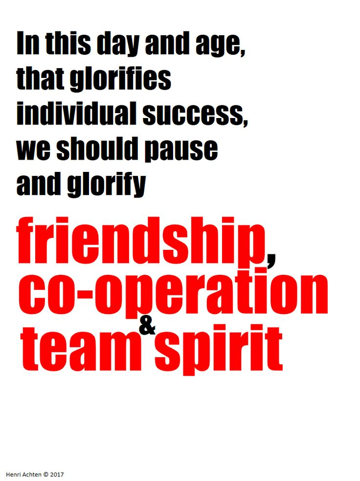 In this day and age, that glorifies individual success, we should pause and glorify friendship, co-operation, and team spirit.