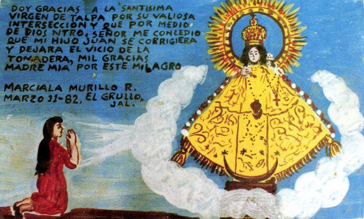 Благодарю Пресвятую Деву из Тальпы за то, что при ее важном посредничестве Господь Наш сделал так, что мой сын исправился и бросить пить. Благодарю тебя, Мать моя, за это чудо.  Марсиала Мурийо Р. Эль-Груйо, Халиско, 11 марта 1982.