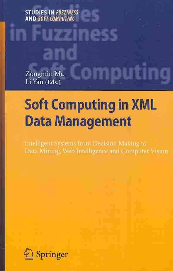 Soft Computing in XML Data Management: Intelligent Systems from Decision Making to Data Mining, Web Intelligence ...