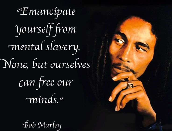 """Emancipate yourself from mental slavery. None, but ourselves can free our minds.""  Bob Marley  Please share if you agree.   One love,   Harun Rabbani  www.exposeillusions.com: Bobs, Quotes Inspiration, Marley Redemption Song, Mental Slavery, Ur Mind, Marley Emancipate, Bob Marley Redemption"