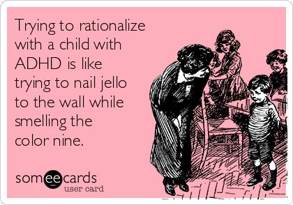 Trying to rationalize with a child with ADHD is like trying to nail jello to the wall while smelling the color nine - So true!