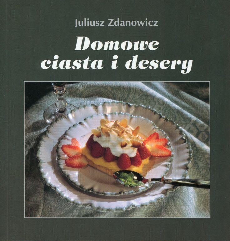 """""""Domowe ciasta i desery. 191 wykwintnych i łatwych przepisów"""" Juliusz Zdanowicz Cover by Krystyna Töpfer  Published by Wydawnictwo Iskry 1999, 2002"""