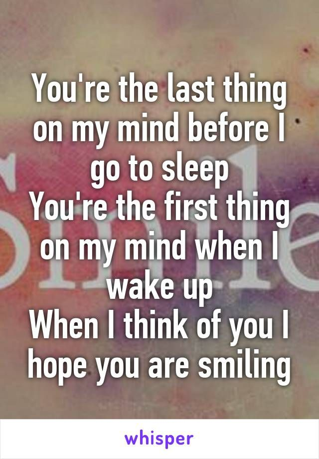 You Re The Last Thing On My Mind Before I Go To Sleep You Re The First Thing On My Mind When I Wake Up Thinking Of You Quotes My Mind Quotes