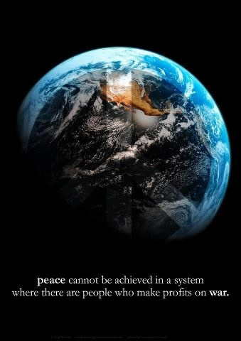 Peace cannot be achieved in a system where there are people who make profits on war.