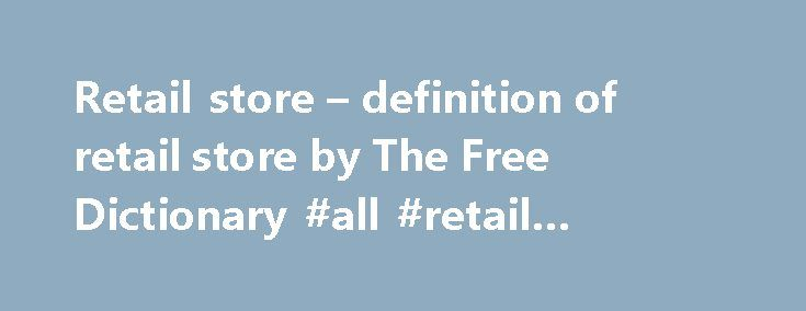 Retail store – definition of retail store by The Free Dictionary #all #retail #jobs.com http://retail.remmont.com/retail-store-definition-of-retail-store-by-the-free-dictionary-all-retail-jobs-com/  #retail store # retail store department store. emporium – a large retail store […]