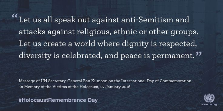 """International Day of Commemoration in memory of the victims of the Holocaust  on 27 January. The theme of the commemoration, """"The Holocaust and Human Dignity,"""" links Holocaust Remembrance with founding principles of the UN and reaffirms faith in the dignity and worth of every person that is highlighted in the United Nations Charter, as well as the right to live free from discrimination and with equal protection under the law that is enshrined in the Universal Declaration of Human Rights."""