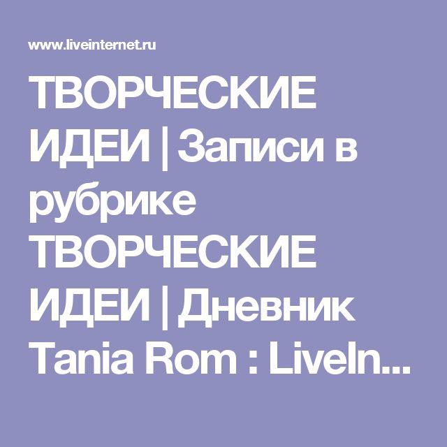 ТВОРЧЕСКИЕ ИДЕИ | Записи в рубрике ТВОРЧЕСКИЕ ИДЕИ | Дневник Tania Rom : LiveInternet - Российский Сервис Онлайн-Дневников