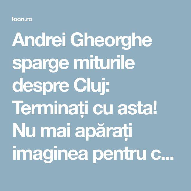 Andrei Gheorghe sparge miturile despre Cluj: Terminați cu asta! Nu mai apărați imaginea pentru că vreți să vă apărați neputința