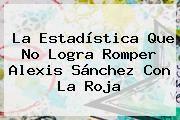 http://tecnoautos.com/wp-content/uploads/imagenes/tendencias/thumbs/la-estadistica-que-no-logra-romper-alexis-sanchez-con-la-roja.jpg Alexis Sanchez. La estadística que no logra romper Alexis Sánchez con la Roja, Enlaces, Imágenes, Videos y Tweets - http://tecnoautos.com/actualidad/alexis-sanchez-la-estadistica-que-no-logra-romper-alexis-sanchez-con-la-roja/