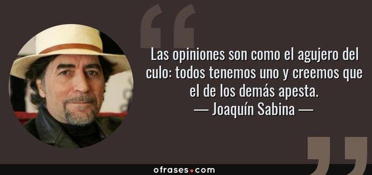 Las opiniones son como el agujero del culo: todos tenemos uno y creemos que el de los demás apesta. — Joaquín Sabina