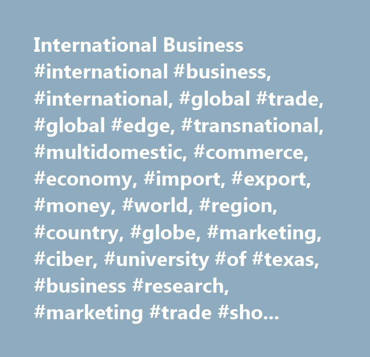 International Business #international #business, #international, #global #trade, #global #edge, #transnational, #multidomestic, #commerce, #economy, #import, #export, #money, #world, #region, #country, #globe, #marketing, #ciber, #university #of #texas, #business #research, #marketing #trade #shows, #leads, #finance, #banking, #culture, #knowledge, #language, #yellow #pages, #resources #on #the #www, #governments, #statistics, #news, #press, #books, #international #calendars, #travel…