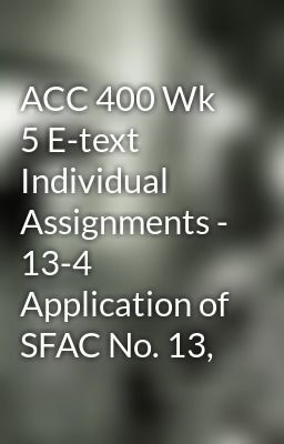 """Read """"ACC 400 Wk 5 E-text Individual Assignments - 13-4 Application of SFAC No. 13,"""" #wattpad #random Visit Now for more Assignments and Complete Courses:  www.hwguides.com"""