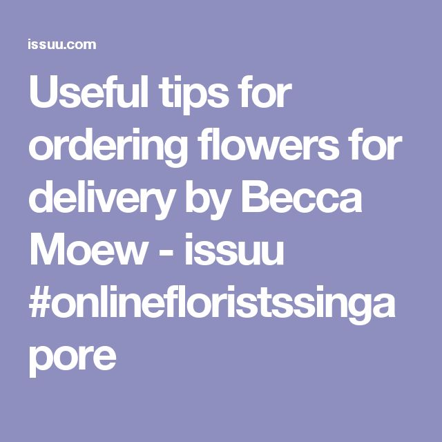 Useful tips for ordering flowers for delivery by Becca Moew - issuu #onlinefloristssingapore
