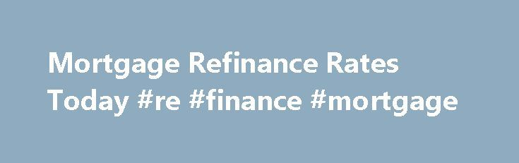 Mortgage Refinance Rates Today #re #finance #mortgage http://atlanta.remmont.com/mortgage-refinance-rates-today-re-finance-mortgage/  # Get Smart About Mortgages With Our Learning Center Mortgage refinance rates are at some of the lowest levels ever seen. It s one of the greatest times in history to be a homeowner? Why? Refinance mortgage rates averaged around 8% as recently as the year 2000. Now, the costs of home ownership are significantly lower. To see how you you can benefit from today…