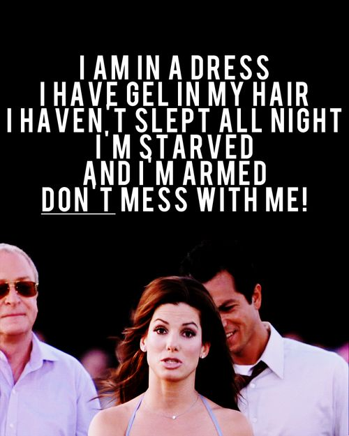 Miss Congeniality ... I think you walk out after you all your hair and make up and really could use this line on me haha.