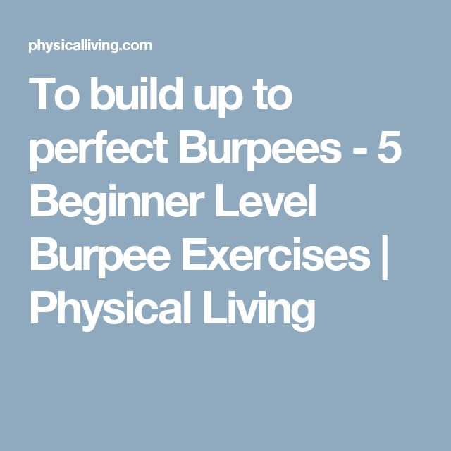 To build up to perfect Burpees -  5 Beginner Level Burpee Exercises   Physical Living