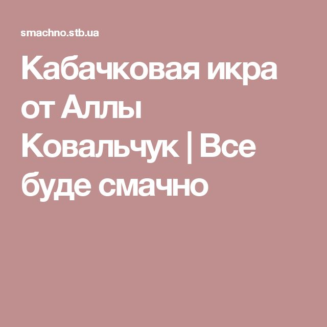 Кабачковая икра от Аллы Ковальчук | Все буде смачно