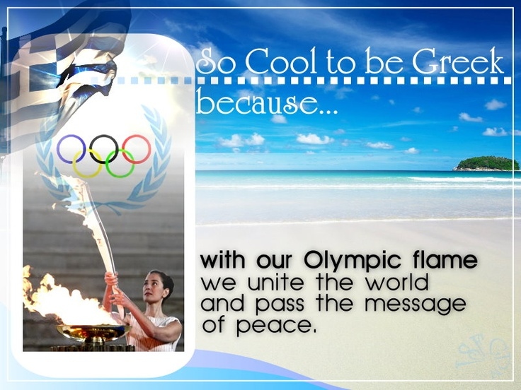 «¡» SO COOL TO BE GREEK, BECAUSE... with our Olympic flame we unite the world and pass the message of peace.
