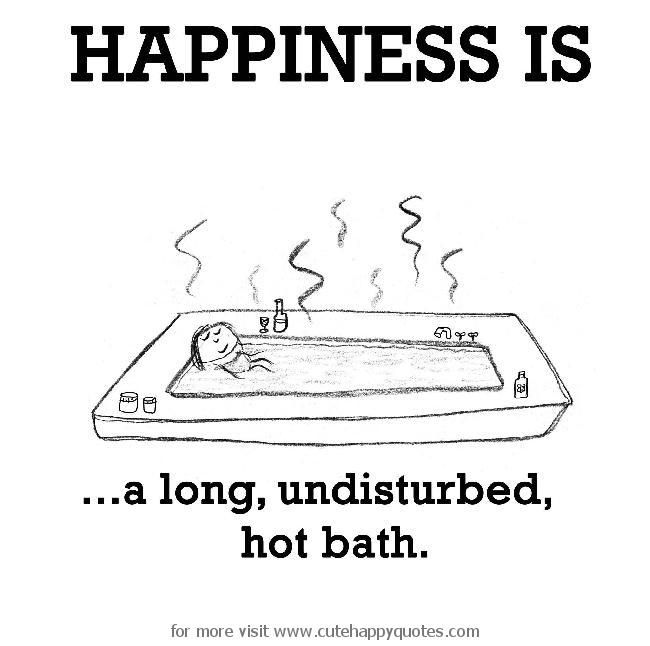 Happiness is, a long, undisturbed, hot bath. - Cute Happy Quotes