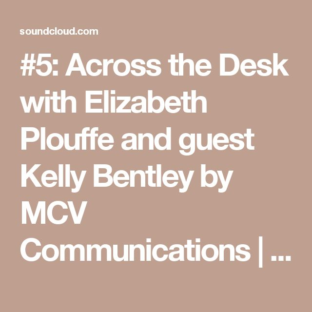 #5: Across the Desk with Elizabeth Plouffe and guest Kelly Bentley by MCV Communications | Free Listening on SoundCloud