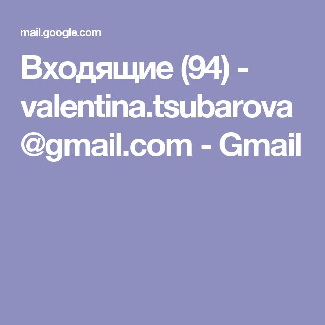 Входящие (94) - valentina.tsubarova@gmail.com - Gmail