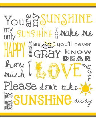 """""""You are my sunshine, my only sunshine.  You make me happy, when skies are gray.  You'll never know dear how much I love you, please don't take my sunshine away."""" <-- I sing this to my nuggets FREQUENTLY...such a sweet message..."""