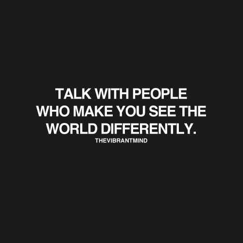 Talk with people who make you see the world differently. #wisdom #affirmations #inspiration