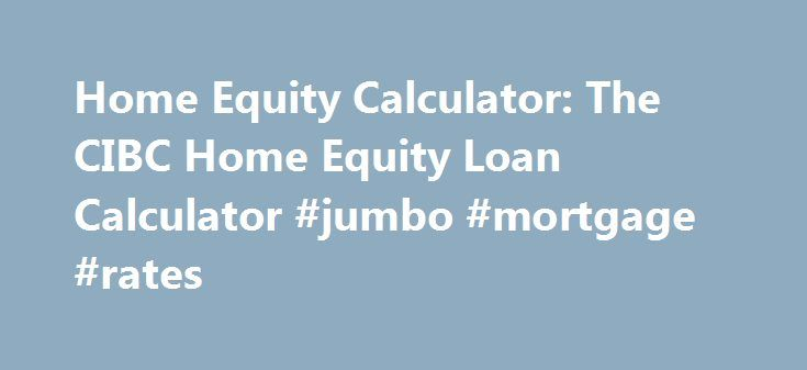 Home Equity Calculator: The CIBC Home Equity Loan Calculator #jumbo #mortgage #rates http://mortgage.remmont.com/home-equity-calculator-the-cibc-home-equity-loan-calculator-jumbo-mortgage-rates/  #equity mortgage # Home Equity Calculator This calculator will add a file, known as a local shared object or a Flash cookie, to your computer. This file contains configuration information, as well as information you enter and the calculator results you are presented. CIBC does not use the…